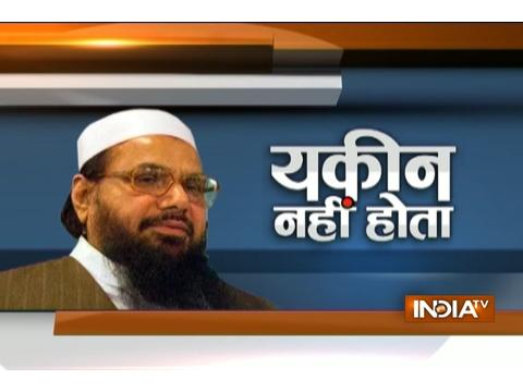 Yakeen Nahi Hota: Has India scared Hafiz Saeed to death?