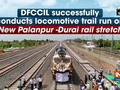DFCCIL successfully conducts locomotive trail run on New Palanpur -Durai rail stretch