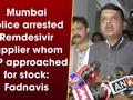 Mumbai Police arrested Remdesivir supplier whom BJP approached for stock: Fadnavis