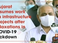 Gujarat resumes work on infrastructure projects after relaxations in COVID-19 lockdown