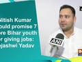Nitish Kumar should promise 7 crore Bihar youth for giving jobs: Tejashwi Yadav