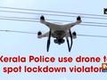 Kerala Police use drone to spot lockdown violators