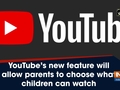 YouTube's new feature will allow parents to choose what children can watch