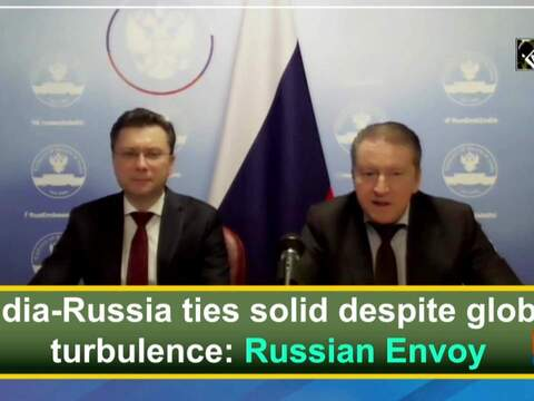 India-Russia ties solid despite global turbulence: Russian Envoy