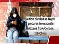 Nation divided as Nepal prepares to evacuate citizens from Corona hit- China