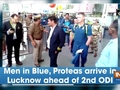 Men in Blue, Proteas arrive in Lucknow ahead of 2nd ODI