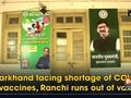 Jharkhand facing shortage of COVID vaccines, Ranchi runs out of vax