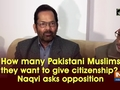 How many Pakistani Muslims they want to give citizenship?, Naqvi asks opposition