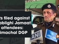 FIRs filed against 6 Tablighi Jamaat attendees: Himachal DGP