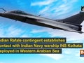 Indian Rafale contingent establishes contact with Indian Navy's INS Kolkata in Western Arabian Sea