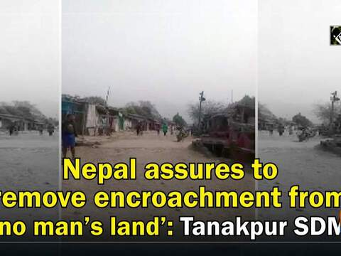 Nepal assures to remove encroachment from 'no man's land': Tanakpur SDM