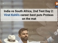 India vs South Africa, 2nd Test Day 2: Virat Kohli's career-best puts Proteas on the mat