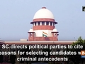 SC directs political parties to cite reasons for selecting candidates with criminal antecedents