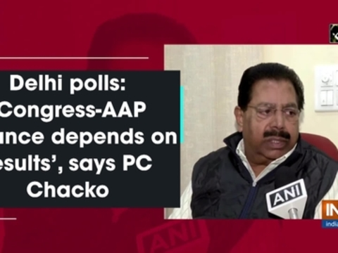 Delhi polls: 'Congress-AAP alliance depends on results', says PC Chacko