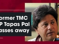Former TMC MP Tapas Pal passes away