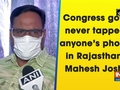 Congress govt never tapped anyone's phone in Rajasthan: Mahesh Joshi
