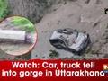 Watch: Car, truck fell into gorge in Uttarakhand