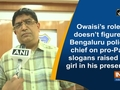 Owaisi's role doesn't figure: Bengaluru police chief on pro-Pak slogans raised by girl in his presence