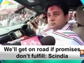 We'll get on road if promises don't fulfill: Scindia
