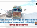 Truck drivers emerge as messiahs for residents of snow-clad Lahaul-Spiti amid lockdown