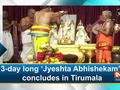 3-day long 'Jyeshta Abhishekam' concludes in Tirumala