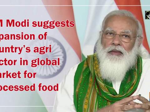 PM Modi suggests expansion of country's agri sector in global market for processed food