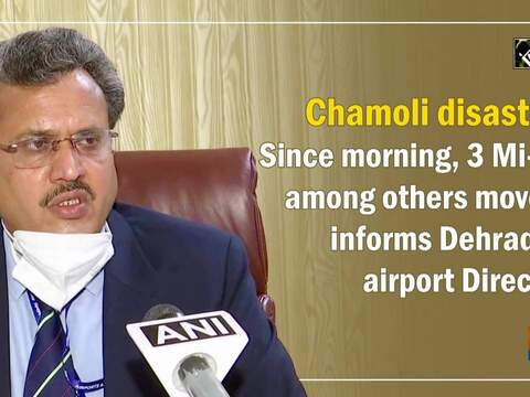 Chamoli disaster: Since morning, 3 Mi-17 among others moved, informs Dehradun airport Director