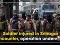 Soldier injured in Srinagar encounter, operation underway
