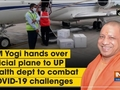 CM Yogi hands over official plane to UP health dept to combat COVID-19 challenges