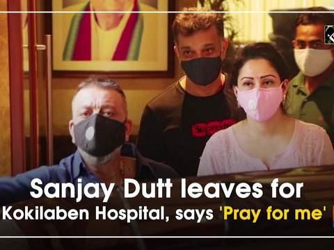 Sanjay Dutt leaves for Kokilaben Hospital, says 'Pray for me'
