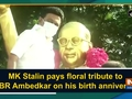 MK Stalin pays floral tribute to Dr BR Ambedkar on his birth anniversary
