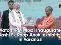 Watch: PM Modi inaugurates 'Kashi Ek Roop Anek' exhibition in Varanasi