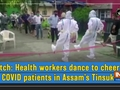 Watch: Health workers dance to cheer up COVID patients in Assam's Tinsukia