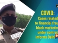 COVID: Cases related to financial fraud, black marketing under control, informs Delhi CP