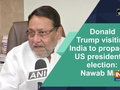 Donald Trump visiting India to propagate US presidential election: Nawab Mallik