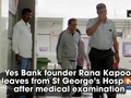 Yes Bank founder Rana Kapoor leaves from St George's Hospital after medical examination