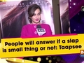 People will answer if a slap is small thing or not: Taapsee