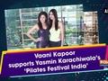 Vaani Kapoor supports Yasmin Karachiwala's 'Pilates Festival India'