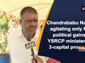 Chandrababu Naidu agitating only for political gains: YSRCP minister on 3-capital proposal