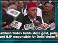 Akhilesh Yadav holds state govt, police and BJP responsible for Delhi violence