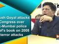 Piyush Goyal attacks Congress over ex-Mumbai police chief's book on 2008 terror attacks