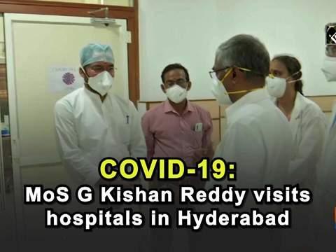 COVID-19: MoS G Kishan Reddy visits hospitals in Hyderabad