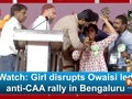Watch: Girl disrupts Owaisi led anti-CAA rally in Bengaluru