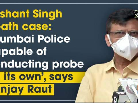 Sushant Singh death case: 'Mumbai Police capable of conducting probe on its own', says Sanjay Raut