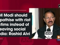 PM Modi should empathise with riot victims instead of leaving social media: Rashid Alvi