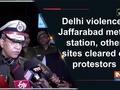 Delhi violence: Jaffarabad metro station, other sites cleared of protestors