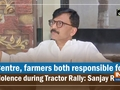 Centre, farmers both responsible for violence during Tractor Rally: Sanjay Raut