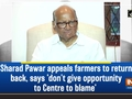 Sharad Pawar appeals farmers to return back, says 'don't give opportunity to Centre to blame'