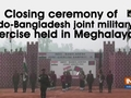 Closing ceremony of Indo-Bangladesh joint military exercise held in Meghalaya