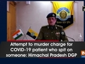 Attempt to murder charge for COVID-19 patient who spit on someone: Himachal Pradesh DGP